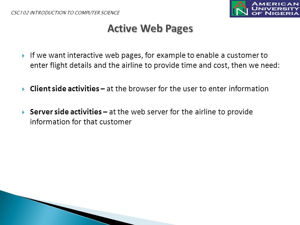  If we want interactive web pages, for example to enable a customer to enter flight details and the airline to provide time and cost, then we need:  Client side activities – at the browser for the user to enter information  Server side activities – at the web server for the airline to provide information for that customer CSC102 INTRODUCTION TO COMPUTER SCIENCE