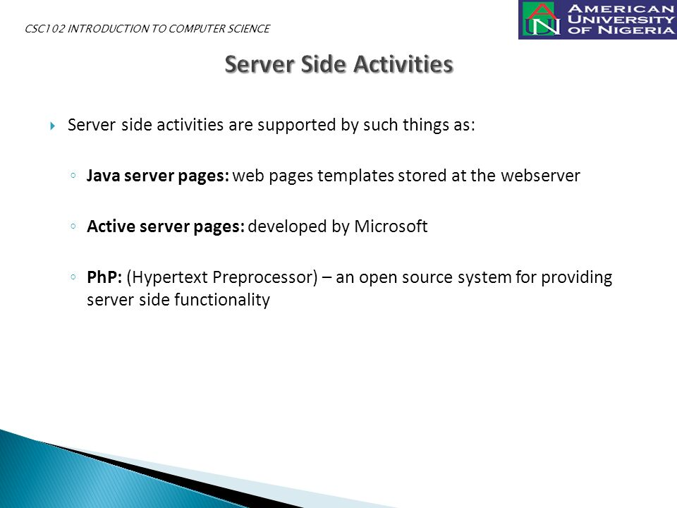  Server side activities are supported by such things as: ◦ Java server pages: web pages templates stored at the webserver ◦ Active server pages: developed by Microsoft ◦ PhP: (Hypertext Preprocessor) – an open source system for providing server side functionality CSC102 INTRODUCTION TO COMPUTER SCIENCE