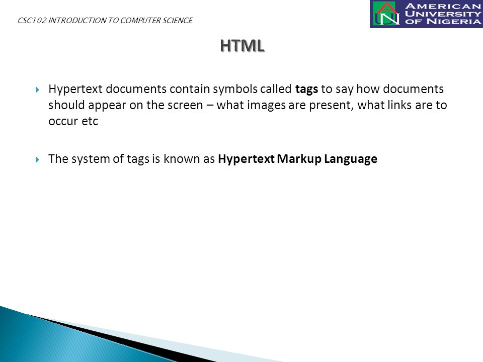  Hypertext documents contain symbols called tags to say how documents should appear on the screen – what images are present, what links are to occur etc  The system of tags is known as Hypertext Markup Language CSC102 INTRODUCTION TO COMPUTER SCIENCE