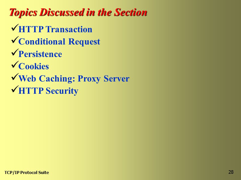 TCP/IP Protocol Suite 28 Topics Discussed in the Section HTTP Transaction Conditional Request Persistence Cookies Web Caching: Proxy Server HTTP Security