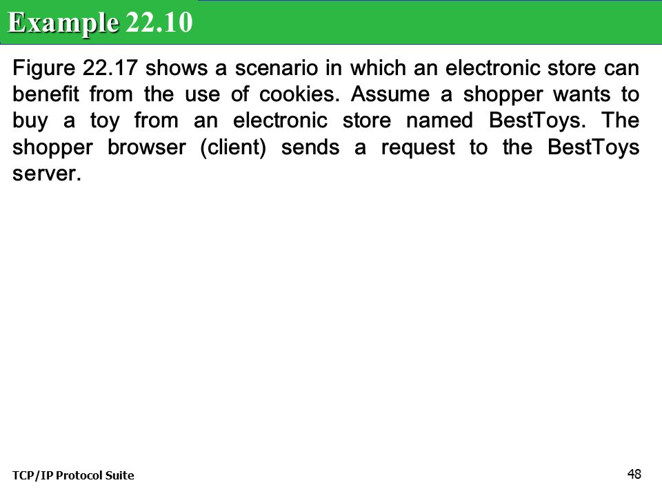 TCP/IP Protocol Suite 48 Figure shows a scenario in which an electronic store can benefit from the use of cookies.