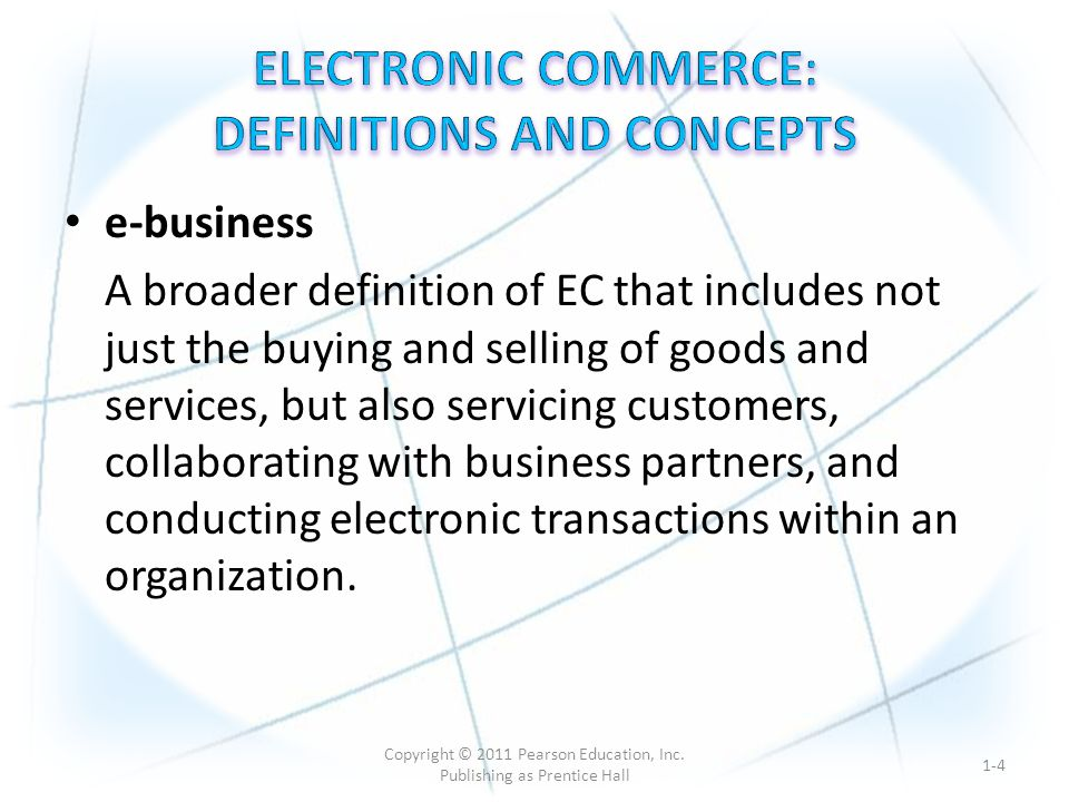 MAJOR EC CONCEPTS – Pure Versus Partial EC – EC can take several forms depending on the degree of digitization (the transformation from physical to digital) of: 1.the product (service) sold 2.the process (e.g., ordering, payment, fulfillment) 3.the delivery method 1-5 Copyright © 2011 Pearson Education, Inc.