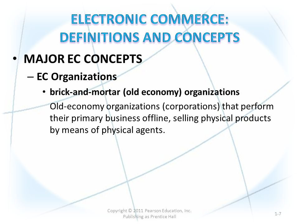 MAJOR EC CONCEPTS – EC Organizations brick-and-mortar (old economy) organizations Old-economy organizations (corporations) that perform their primary business offline, selling physical products by means of physical agents.