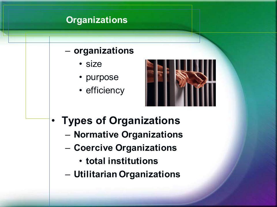 Organizations –organizations size purpose efficiency Types of Organizations –Normative Organizations –Coercive Organizations total institutions –Utilitarian Organizations