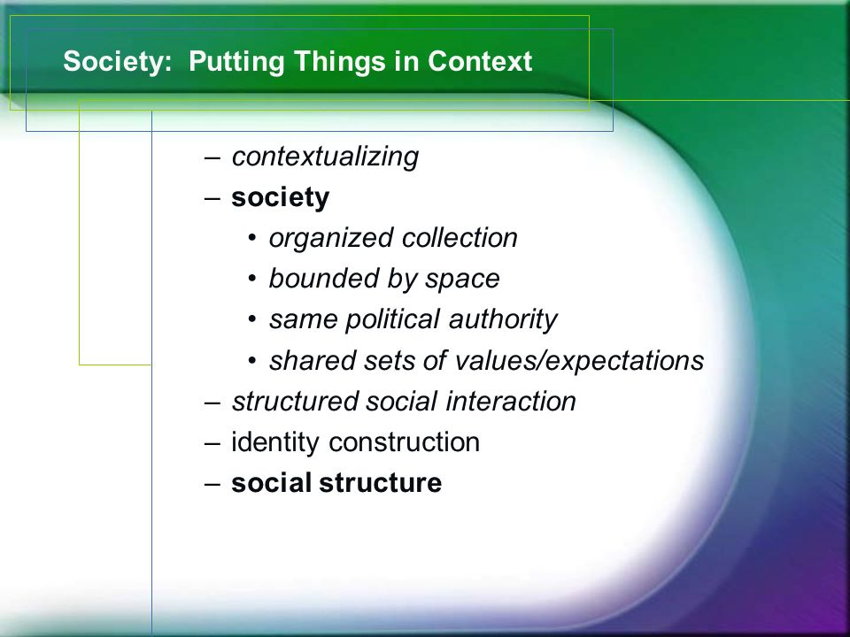 Society: Putting Things in Context –contextualizing –society organized collection bounded by space same political authority shared sets of values/expectations –structured social interaction –identity construction –social structure