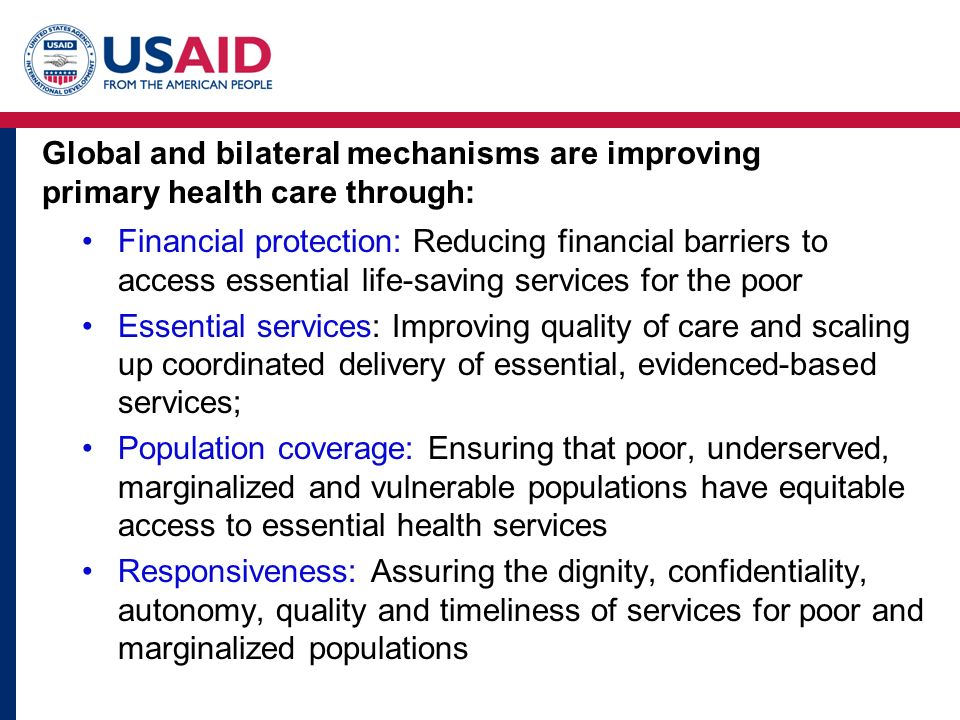 Global and bilateral mechanisms are improving primary health care through: Financial protection: Reducing financial barriers to access essential life-saving services for the poor Essential services: Improving quality of care and scaling up coordinated delivery of essential, evidenced-based services; Population coverage: Ensuring that poor, underserved, marginalized and vulnerable populations have equitable access to essential health services Responsiveness: Assuring the dignity, confidentiality, autonomy, quality and timeliness of services for poor and marginalized populations