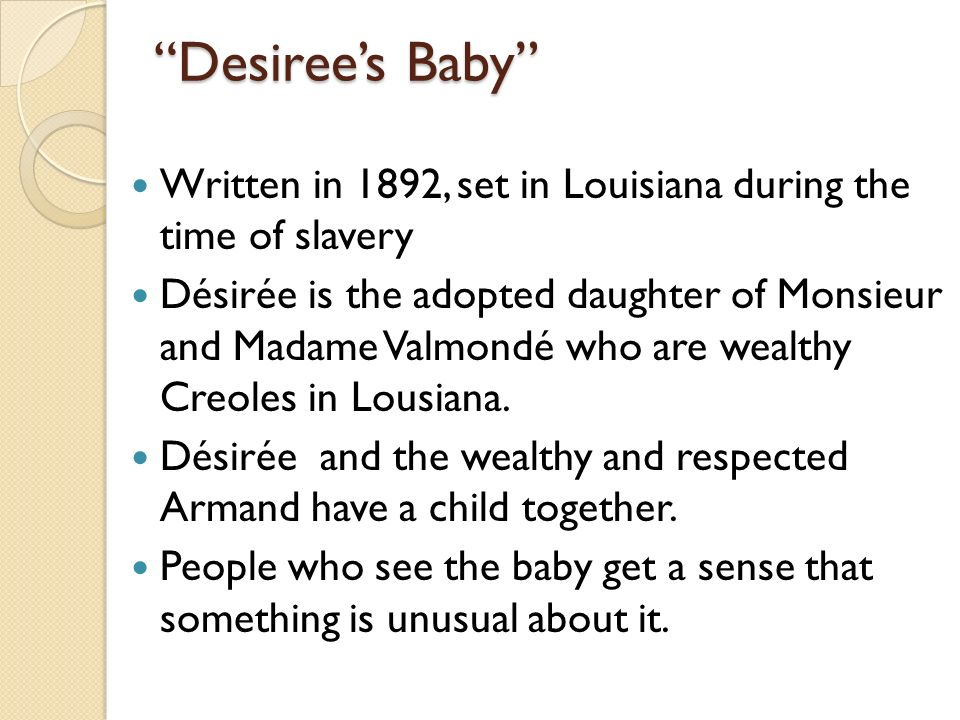 desiree baby Desiree's baby has been set in the days before the abolition of slavery in the big farms/plantations owned by whites and tendered by black.