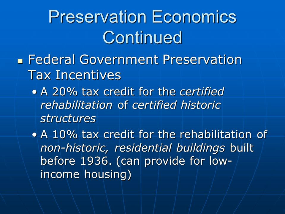 Preservation Economics Continued Federal Government Preservation Tax Incentives Federal Government Preservation Tax Incentives A 20% tax credit for the certified rehabilitation of certified historic structuresA 20% tax credit for the certified rehabilitation of certified historic structures A 10% tax credit for the rehabilitation of non-historic, residential buildings built before 1936.