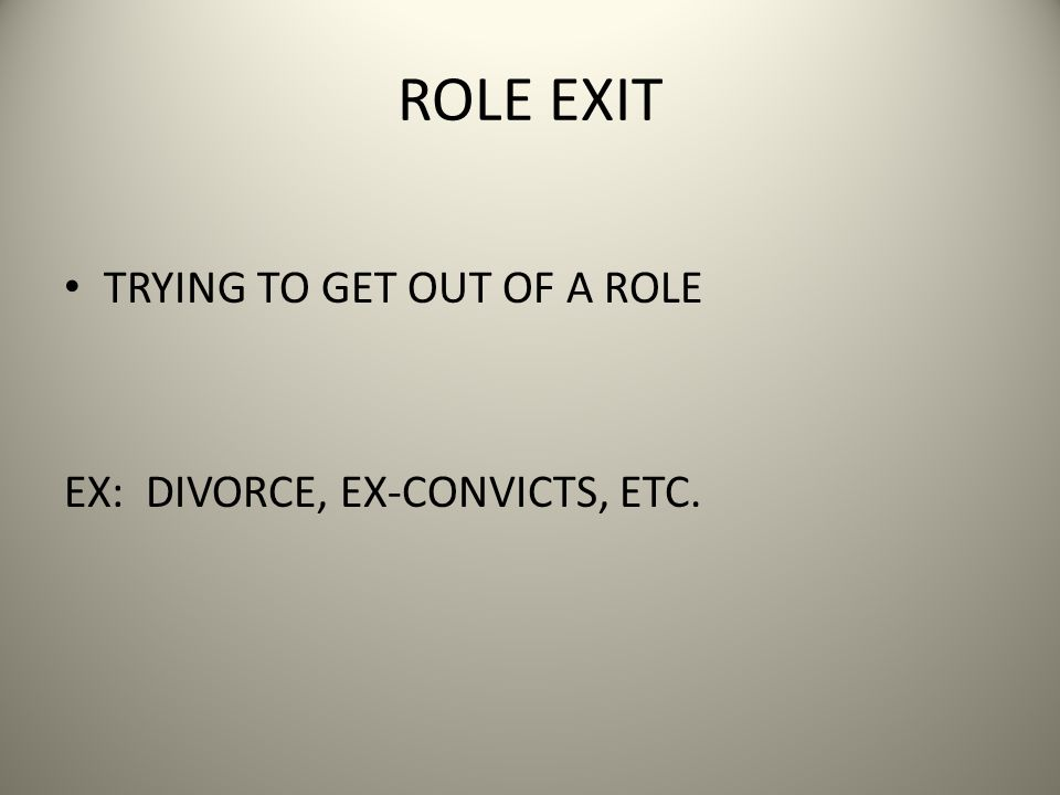 ROLE EXIT TRYING TO GET OUT OF A ROLE EX: DIVORCE, EX-CONVICTS, ETC.