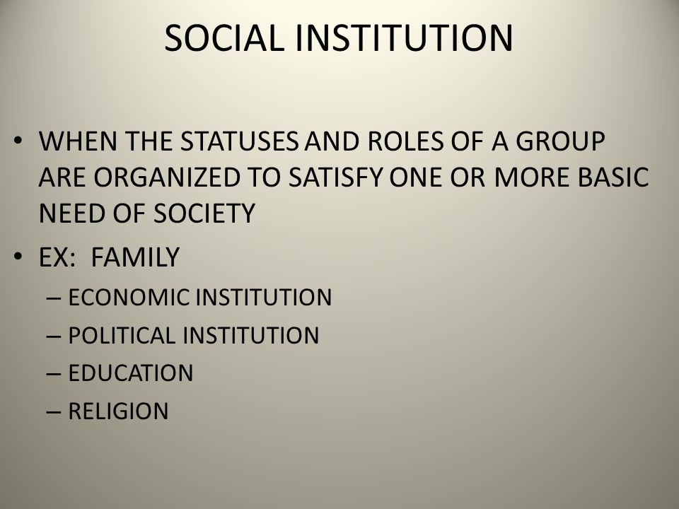 SOCIAL INSTITUTION WHEN THE STATUSES AND ROLES OF A GROUP ARE ORGANIZED TO SATISFY ONE OR MORE BASIC NEED OF SOCIETY EX: FAMILY – ECONOMIC INSTITUTION – POLITICAL INSTITUTION – EDUCATION – RELIGION