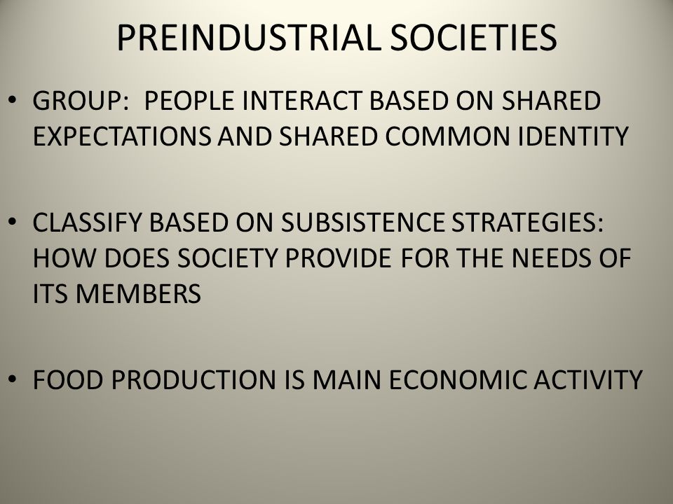 PREINDUSTRIAL SOCIETIES GROUP: PEOPLE INTERACT BASED ON SHARED EXPECTATIONS AND SHARED COMMON IDENTITY CLASSIFY BASED ON SUBSISTENCE STRATEGIES: HOW DOES SOCIETY PROVIDE FOR THE NEEDS OF ITS MEMBERS FOOD PRODUCTION IS MAIN ECONOMIC ACTIVITY