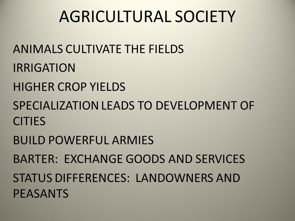 AGRICULTURAL SOCIETY ANIMALS CULTIVATE THE FIELDS IRRIGATION HIGHER CROP YIELDS SPECIALIZATION LEADS TO DEVELOPMENT OF CITIES BUILD POWERFUL ARMIES BARTER: EXCHANGE GOODS AND SERVICES STATUS DIFFERENCES: LANDOWNERS AND PEASANTS
