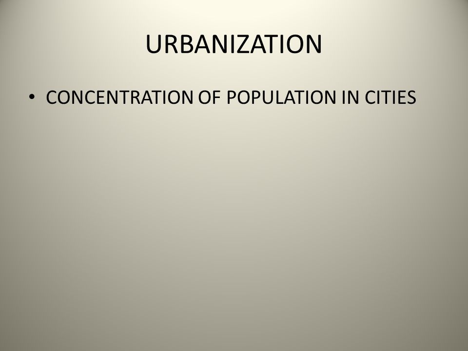 URBANIZATION CONCENTRATION OF POPULATION IN CITIES