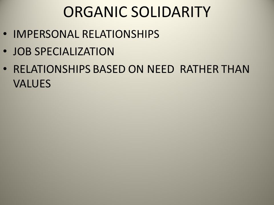 ORGANIC SOLIDARITY IMPERSONAL RELATIONSHIPS JOB SPECIALIZATION RELATIONSHIPS BASED ON NEED RATHER THAN VALUES