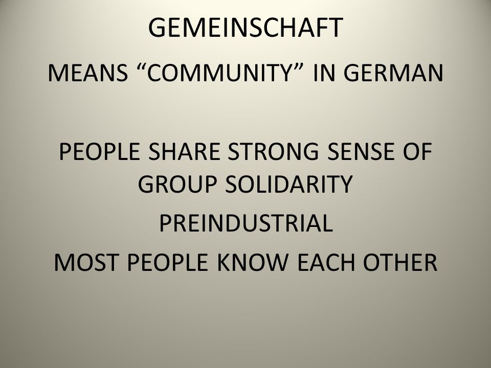 GEMEINSCHAFT MEANS COMMUNITY IN GERMAN PEOPLE SHARE STRONG SENSE OF GROUP SOLIDARITY PREINDUSTRIAL MOST PEOPLE KNOW EACH OTHER