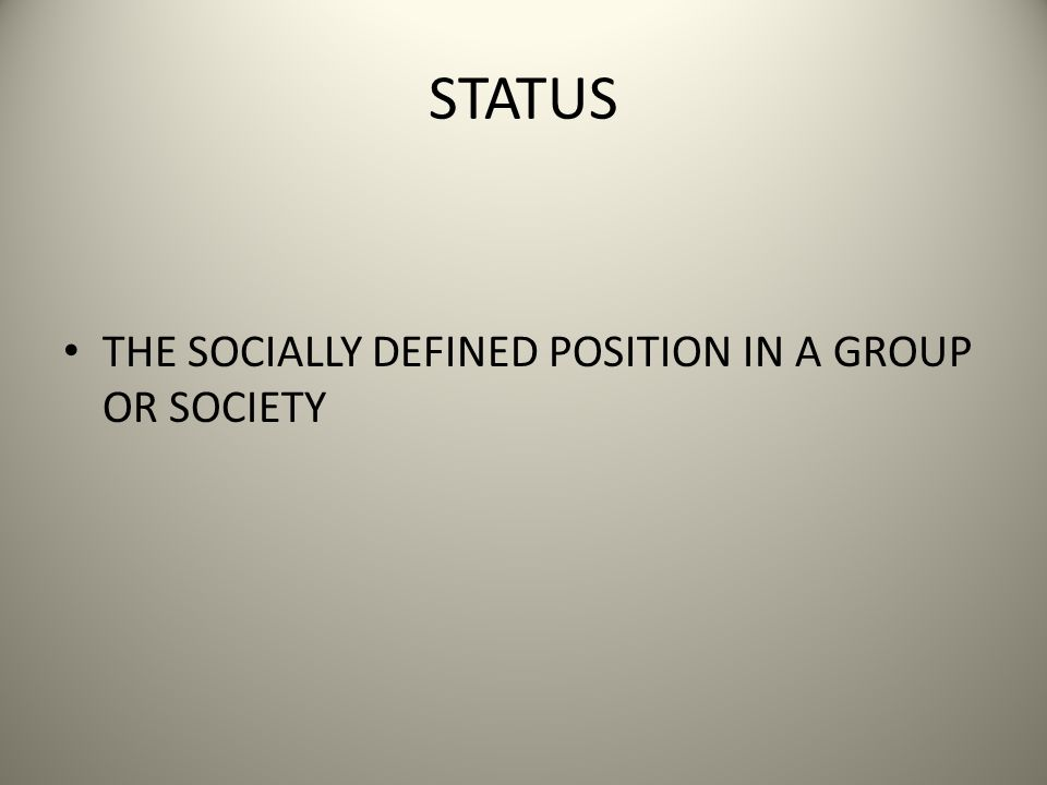STATUS THE SOCIALLY DEFINED POSITION IN A GROUP OR SOCIETY