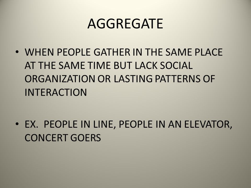 AGGREGATE WHEN PEOPLE GATHER IN THE SAME PLACE AT THE SAME TIME BUT LACK SOCIAL ORGANIZATION OR LASTING PATTERNS OF INTERACTION EX.