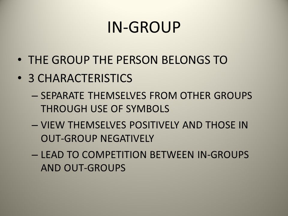 IN-GROUP THE GROUP THE PERSON BELONGS TO 3 CHARACTERISTICS – SEPARATE THEMSELVES FROM OTHER GROUPS THROUGH USE OF SYMBOLS – VIEW THEMSELVES POSITIVELY AND THOSE IN OUT-GROUP NEGATIVELY – LEAD TO COMPETITION BETWEEN IN-GROUPS AND OUT-GROUPS