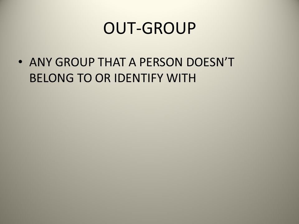 OUT-GROUP ANY GROUP THAT A PERSON DOESN'T BELONG TO OR IDENTIFY WITH
