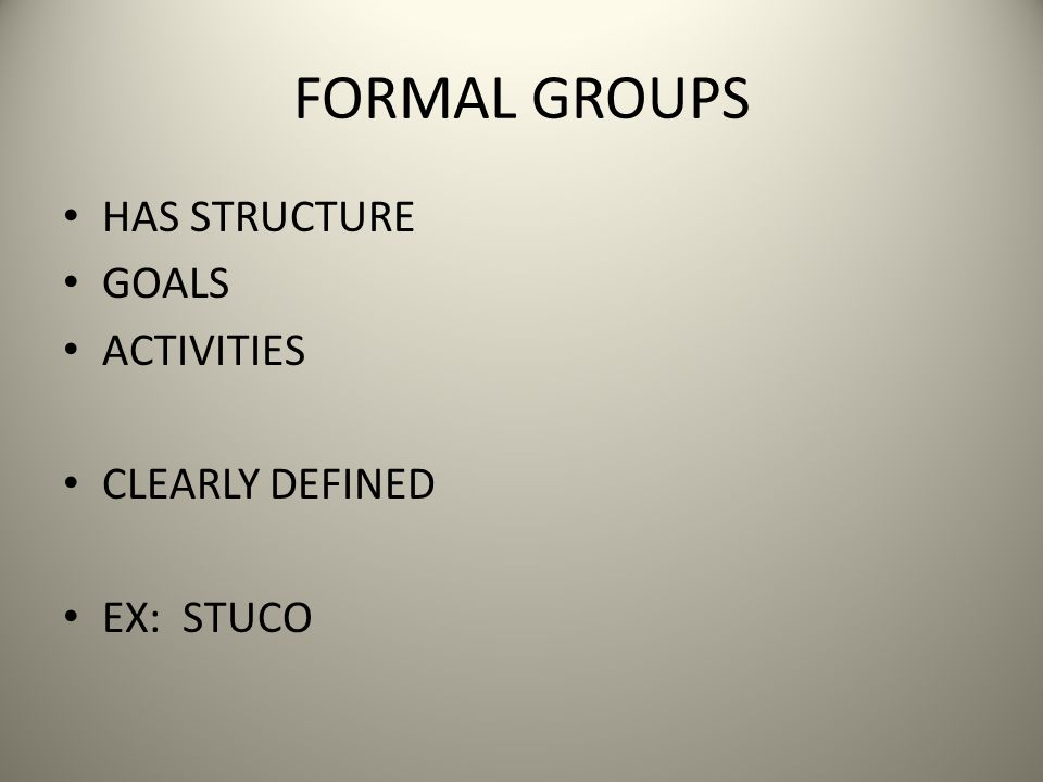 FORMAL GROUPS HAS STRUCTURE GOALS ACTIVITIES CLEARLY DEFINED EX: STUCO