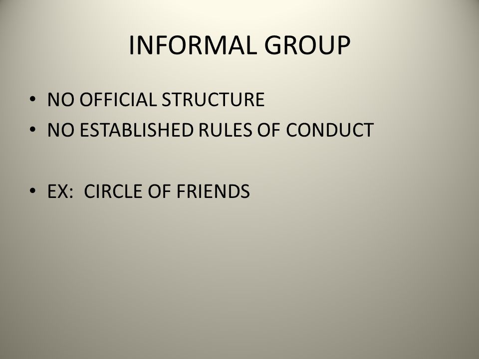 INFORMAL GROUP NO OFFICIAL STRUCTURE NO ESTABLISHED RULES OF CONDUCT EX: CIRCLE OF FRIENDS