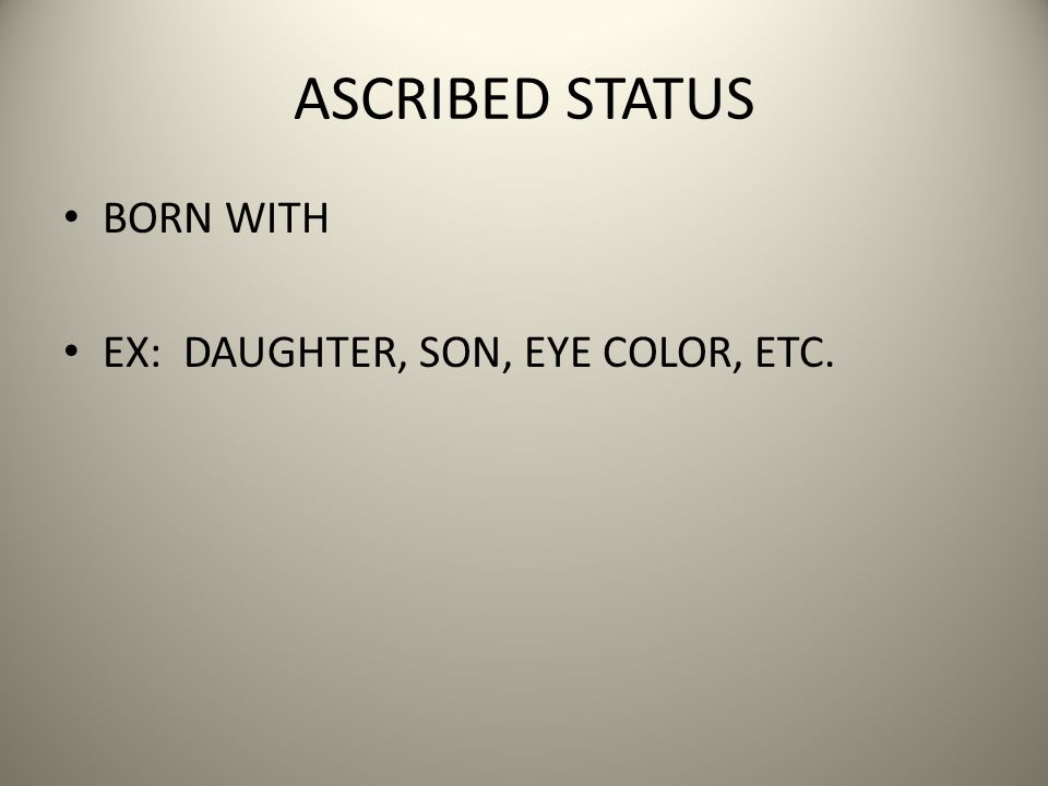 ASCRIBED STATUS BORN WITH EX: DAUGHTER, SON, EYE COLOR, ETC.
