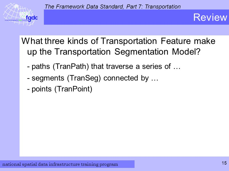 national spatial data infrastructure training program The Framework Data Standard, Part 7: Transportation 15 Review What three kinds of Transportation Feature make up the Transportation Segmentation Model.