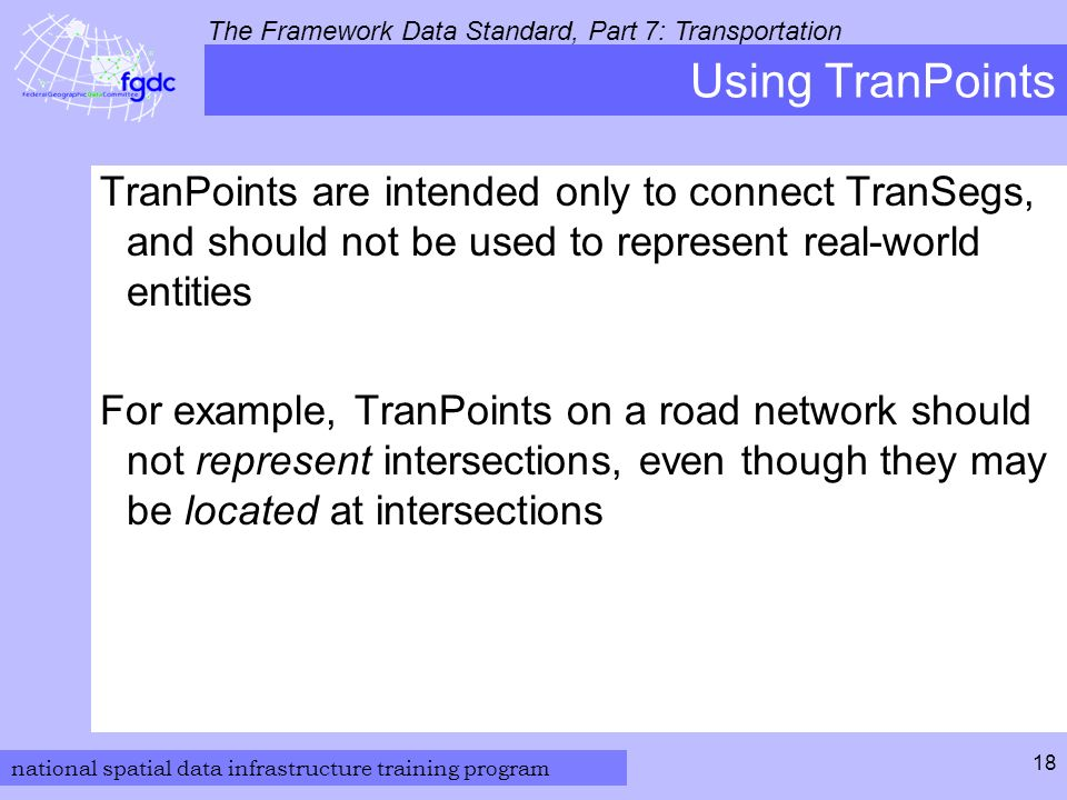 national spatial data infrastructure training program The Framework Data Standard, Part 7: Transportation 18 Using TranPoints TranPoints are intended only to connect TranSegs, and should not be used to represent real-world entities For example, TranPoints on a road network should not represent intersections, even though they may be located at intersections