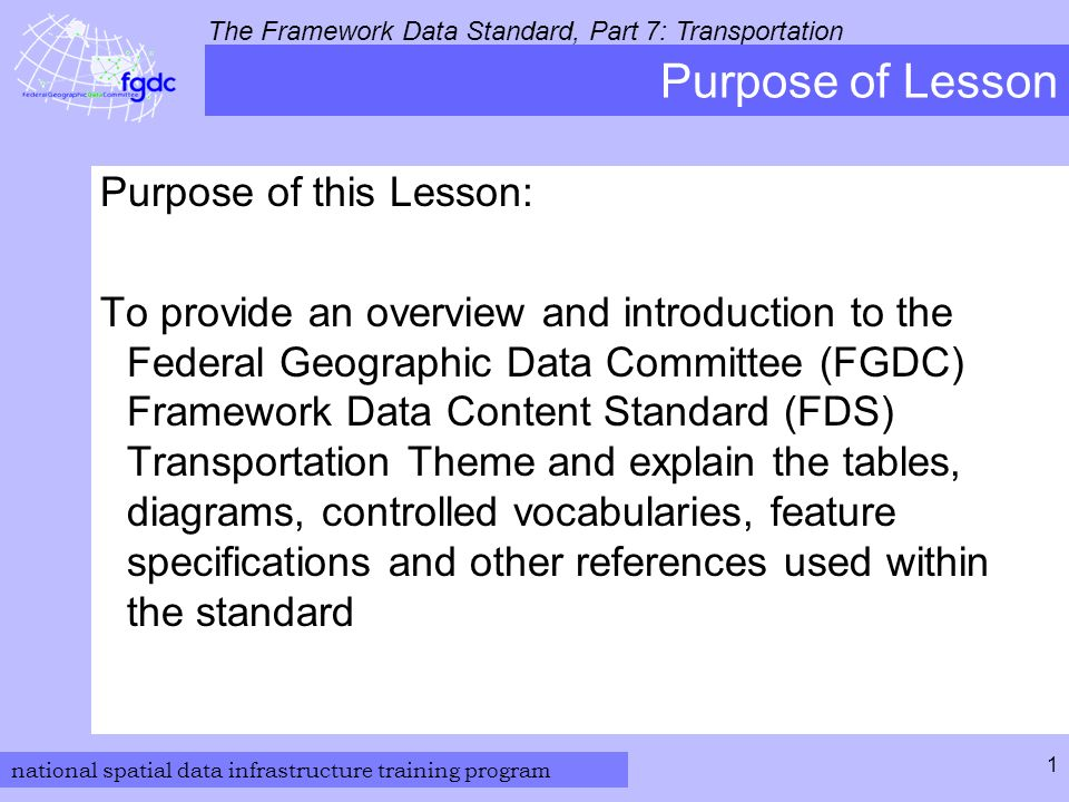 national spatial data infrastructure training program The Framework Data Standard, Part 7: Transportation 1 Purpose of Lesson Purpose of this Lesson: To provide an overview and introduction to the Federal Geographic Data Committee (FGDC) Framework Data Content Standard (FDS) Transportation Theme and explain the tables, diagrams, controlled vocabularies, feature specifications and other references used within the standard