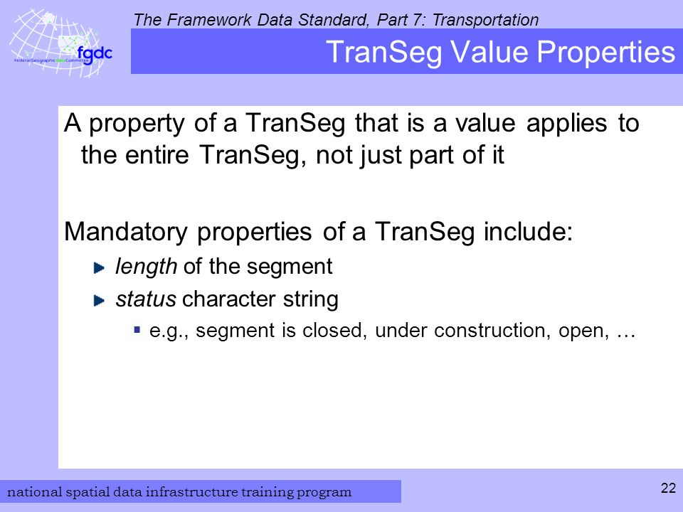 national spatial data infrastructure training program The Framework Data Standard, Part 7: Transportation 22 TranSeg Value Properties A property of a TranSeg that is a value applies to the entire TranSeg, not just part of it Mandatory properties of a TranSeg include: length of the segment status character string  e.g., segment is closed, under construction, open, …