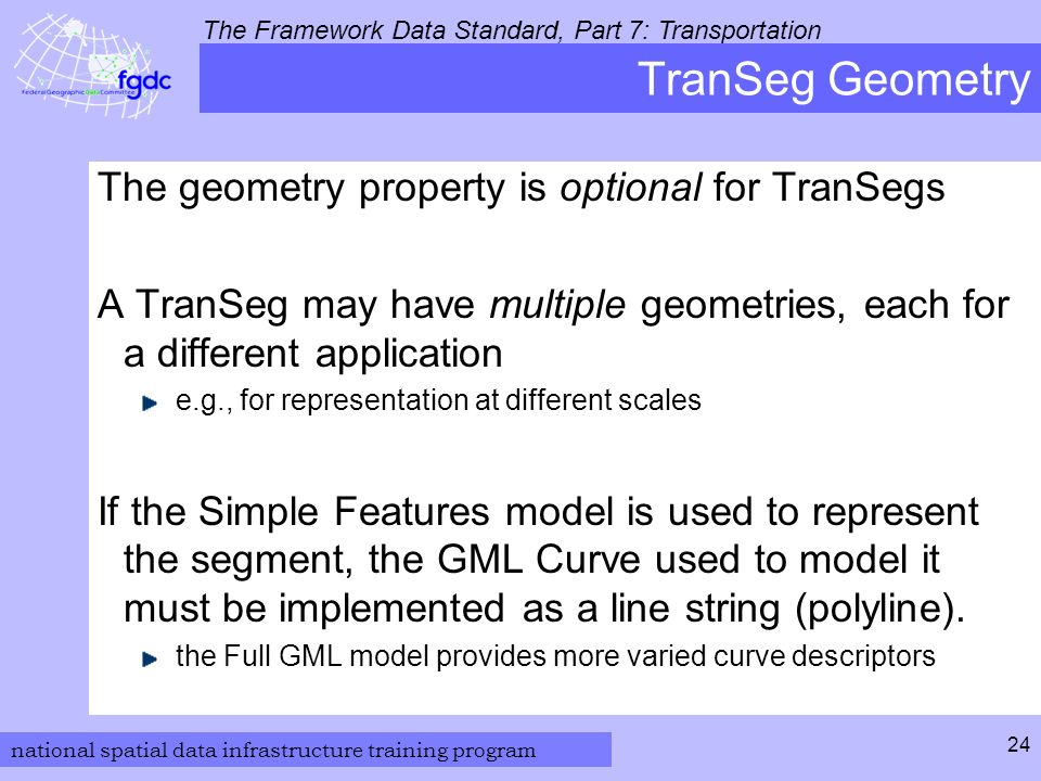 national spatial data infrastructure training program The Framework Data Standard, Part 7: Transportation 24 TranSeg Geometry The geometry property is optional for TranSegs A TranSeg may have multiple geometries, each for a different application e.g., for representation at different scales If the Simple Features model is used to represent the segment, the GML Curve used to model it must be implemented as a line string (polyline).