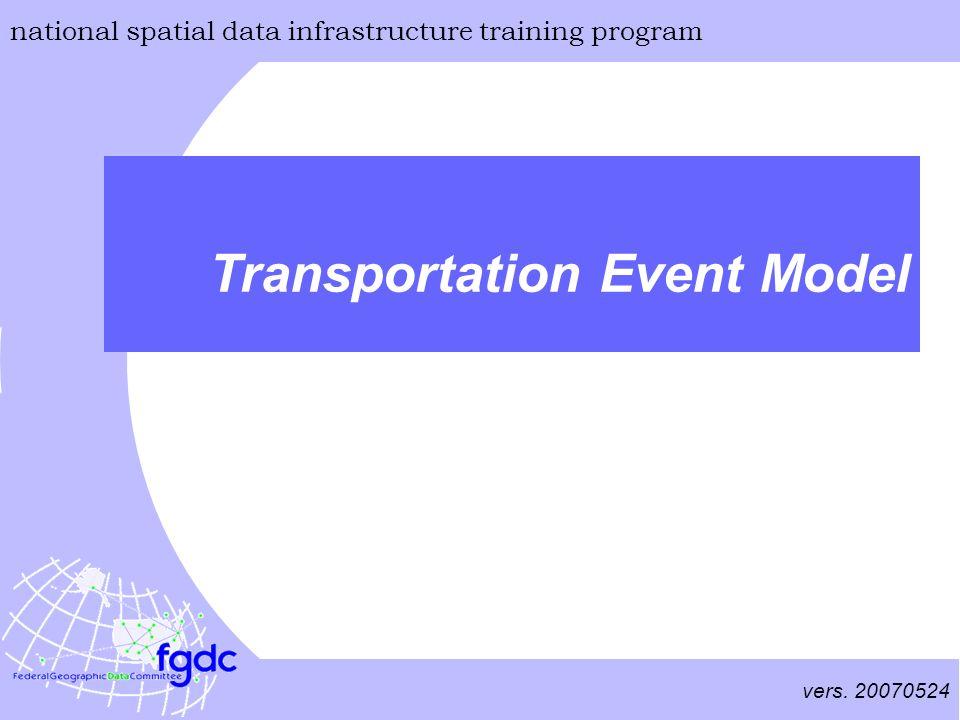 vers. 20070524 national spatial data infrastructure training program Transportation Event Model