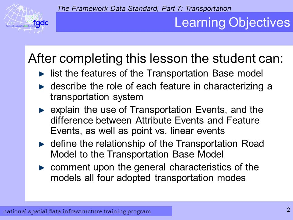 national spatial data infrastructure training program The Framework Data Standard, Part 7: Transportation 2 Learning Objectives After completing this lesson the student can: list the features of the Transportation Base model describe the role of each feature in characterizing a transportation system explain the use of Transportation Events, and the difference between Attribute Events and Feature Events, as well as point vs.