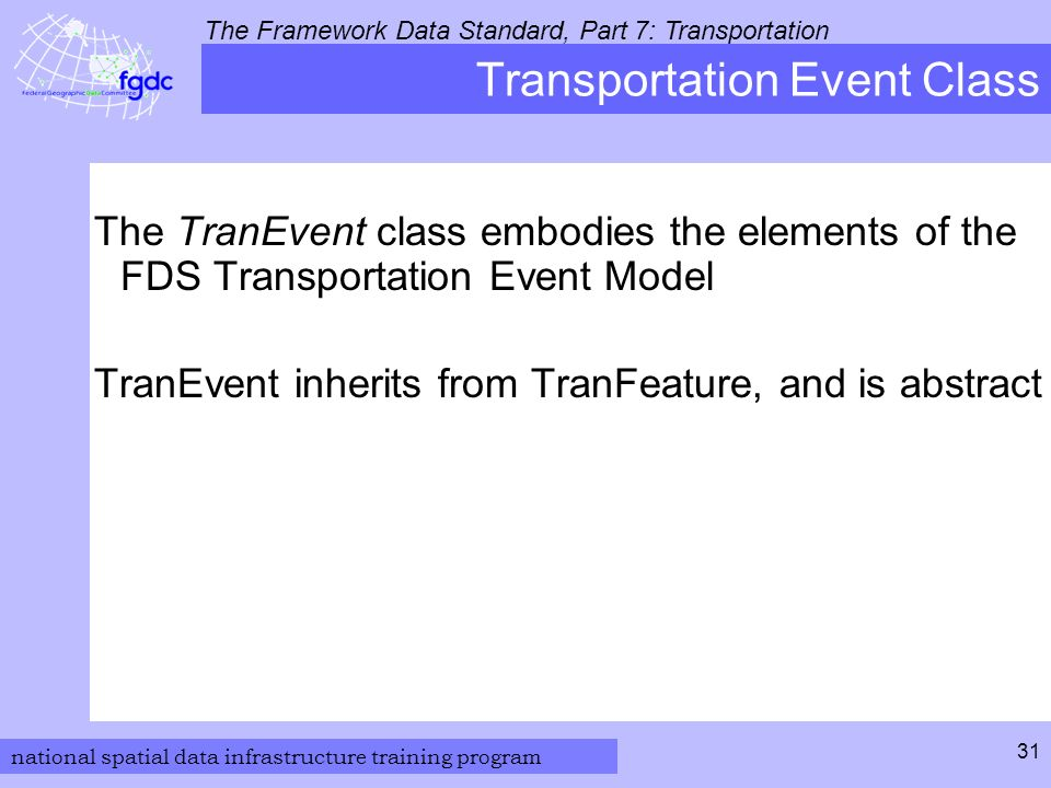 national spatial data infrastructure training program The Framework Data Standard, Part 7: Transportation 31 Transportation Event Class The TranEvent class embodies the elements of the FDS Transportation Event Model TranEvent inherits from TranFeature, and is abstract