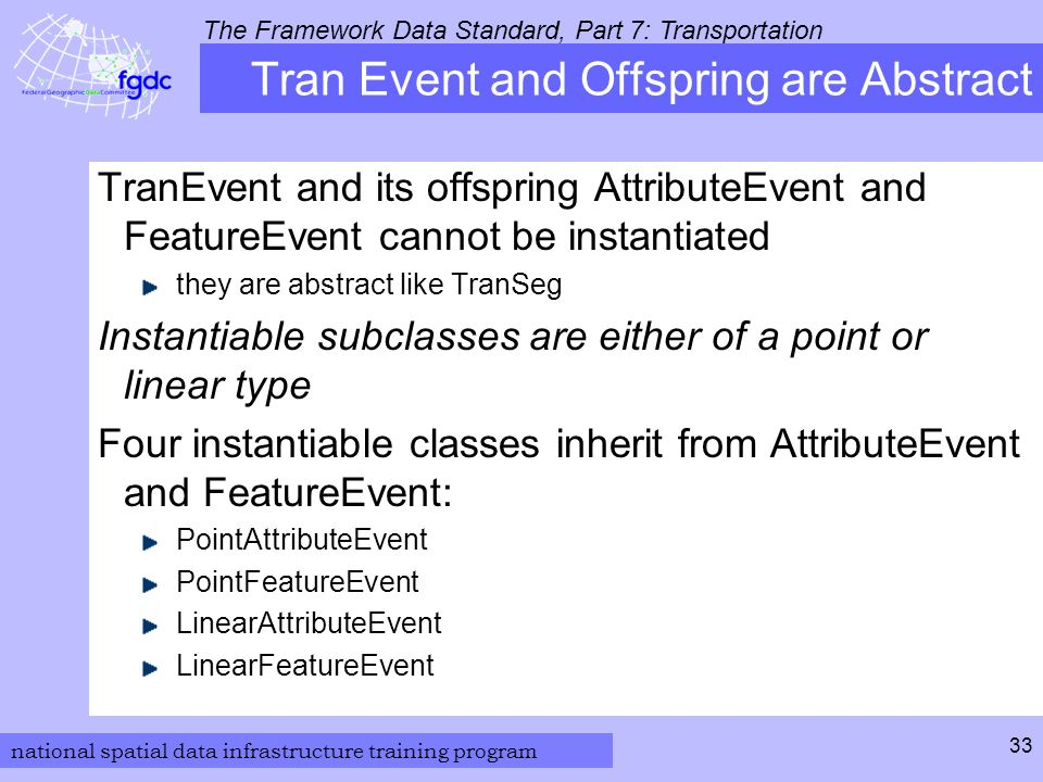 national spatial data infrastructure training program The Framework Data Standard, Part 7: Transportation 33 Tran Event and Offspring are Abstract TranEvent and its offspring AttributeEvent and FeatureEvent cannot be instantiated they are abstract like TranSeg Instantiable subclasses are either of a point or linear type Four instantiable classes inherit from AttributeEvent and FeatureEvent: PointAttributeEvent PointFeatureEvent LinearAttributeEvent LinearFeatureEvent