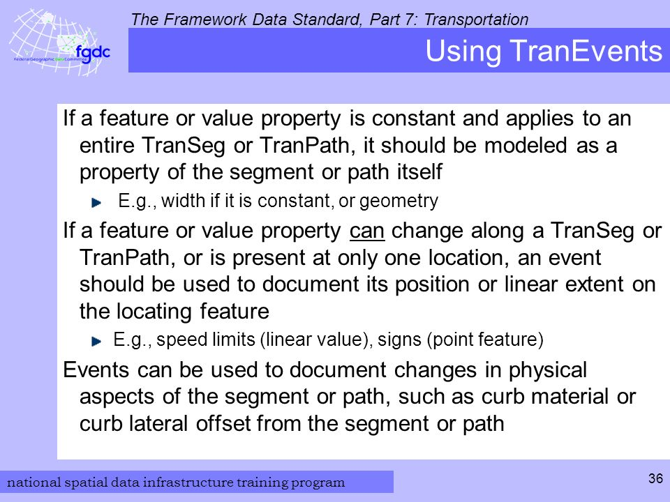 national spatial data infrastructure training program The Framework Data Standard, Part 7: Transportation 36 Using TranEvents If a feature or value property is constant and applies to an entire TranSeg or TranPath, it should be modeled as a property of the segment or path itself E.g., width if it is constant, or geometry If a feature or value property can change along a TranSeg or TranPath, or is present at only one location, an event should be used to document its position or linear extent on the locating feature E.g., speed limits (linear value), signs (point feature) Events can be used to document changes in physical aspects of the segment or path, such as curb material or curb lateral offset from the segment or path