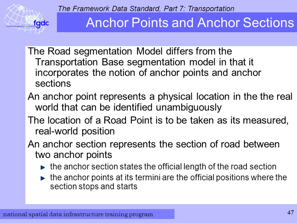 national spatial data infrastructure training program The Framework Data Standard, Part 7: Transportation 47 Anchor Points and Anchor Sections The Road segmentation Model differs from the Transportation Base segmentation model in that it incorporates the notion of anchor points and anchor sections An anchor point represents a physical location in the the real world that can be identified unambiguously The location of a Road Point is to be taken as its measured, real-world position An anchor section represents the section of road between two anchor points the anchor section states the official length of the road section the anchor points at its termini are the official positions where the section stops and starts