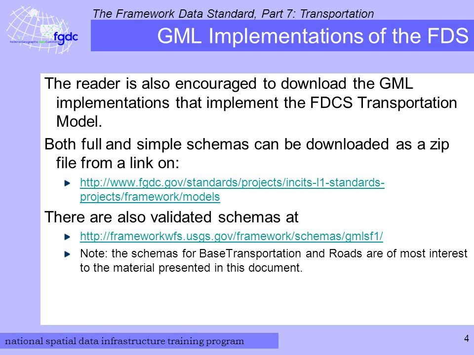 national spatial data infrastructure training program The Framework Data Standard, Part 7: Transportation 4 GML Implementations of the FDS The reader is also encouraged to download the GML implementations that implement the FDCS Transportation Model.