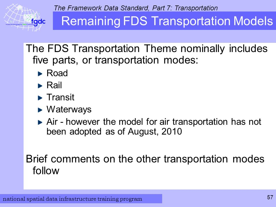 national spatial data infrastructure training program The Framework Data Standard, Part 7: Transportation 57 Remaining FDS Transportation Models The FDS Transportation Theme nominally includes five parts, or transportation modes: Road Rail Transit Waterways Air - however the model for air transportation has not been adopted as of August, 2010 Brief comments on the other transportation modes follow