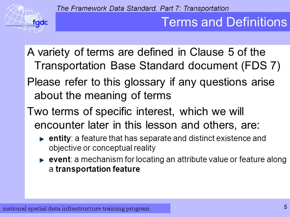 national spatial data infrastructure training program The Framework Data Standard, Part 7: Transportation 5 Terms and Definitions A variety of terms are defined in Clause 5 of the Transportation Base Standard document (FDS 7) Please refer to this glossary if any questions arise about the meaning of terms Two terms of specific interest, which we will encounter later in this lesson and others, are: entity: a feature that has separate and distinct existence and objective or conceptual reality event: a mechanism for locating an attribute value or feature along a transportation feature
