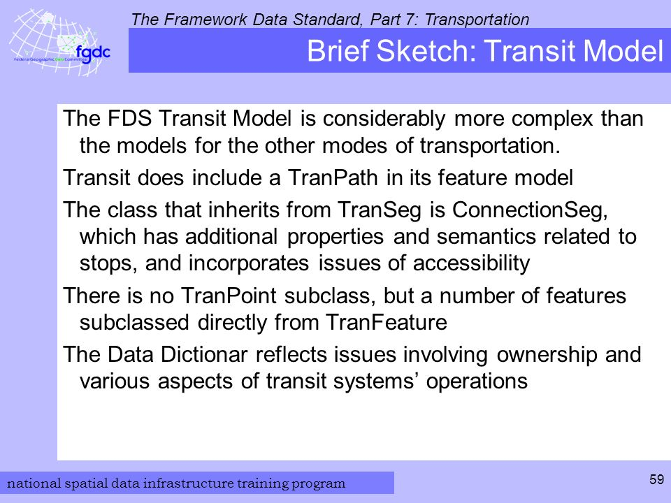 national spatial data infrastructure training program The Framework Data Standard, Part 7: Transportation 59 Brief Sketch: Transit Model The FDS Transit Model is considerably more complex than the models for the other modes of transportation.