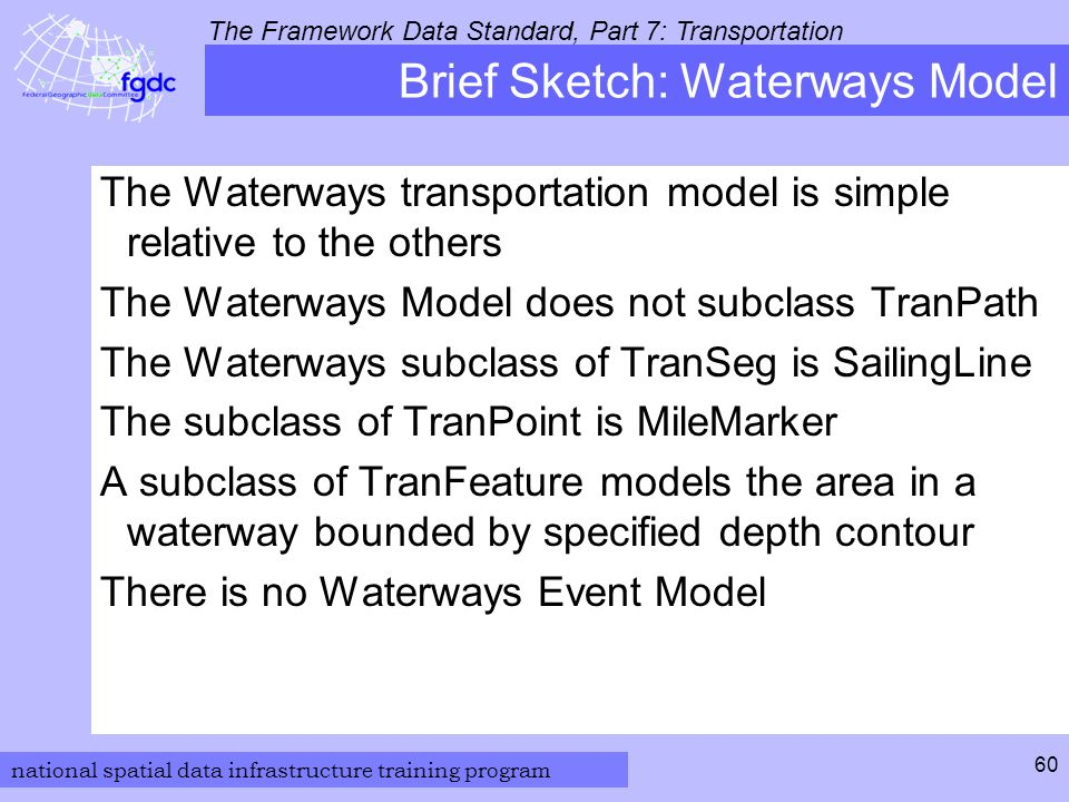 national spatial data infrastructure training program The Framework Data Standard, Part 7: Transportation 60 Brief Sketch: Waterways Model The Waterways transportation model is simple relative to the others The Waterways Model does not subclass TranPath The Waterways subclass of TranSeg is SailingLine The subclass of TranPoint is MileMarker A subclass of TranFeature models the area in a waterway bounded by specified depth contour There is no Waterways Event Model