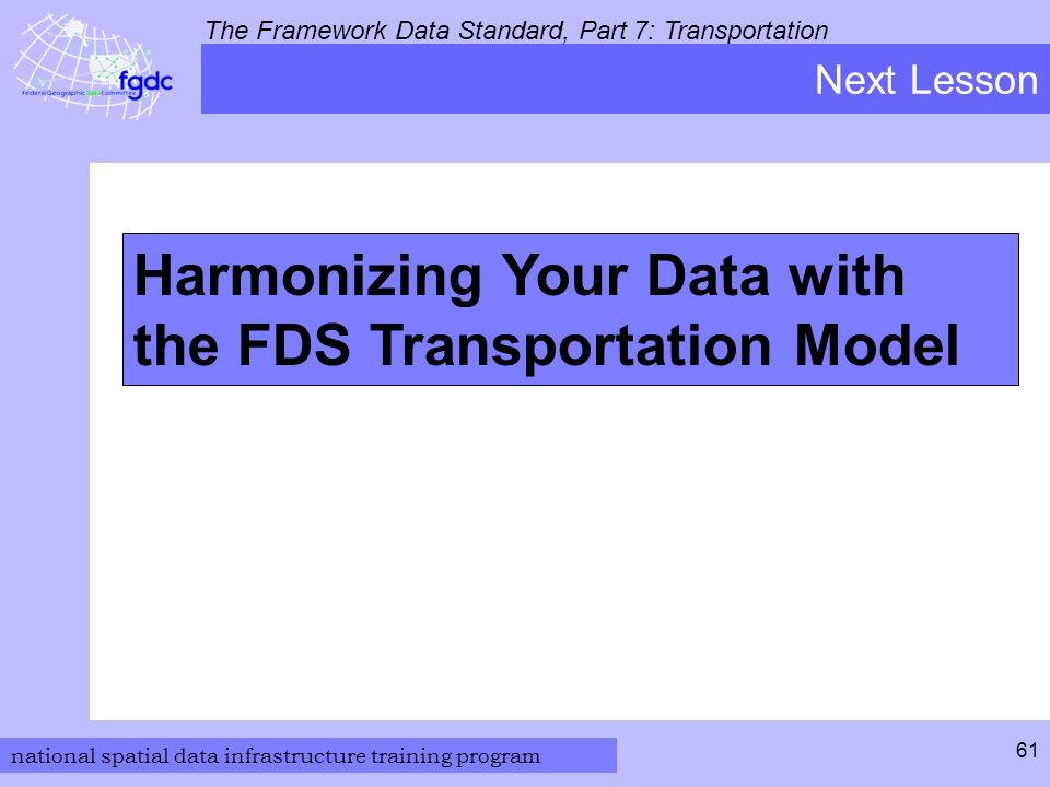 national spatial data infrastructure training program The Framework Data Standard, Part 7: Transportation 61 Harmonizing Your Data with the FDS Transportation Model Next Lesson