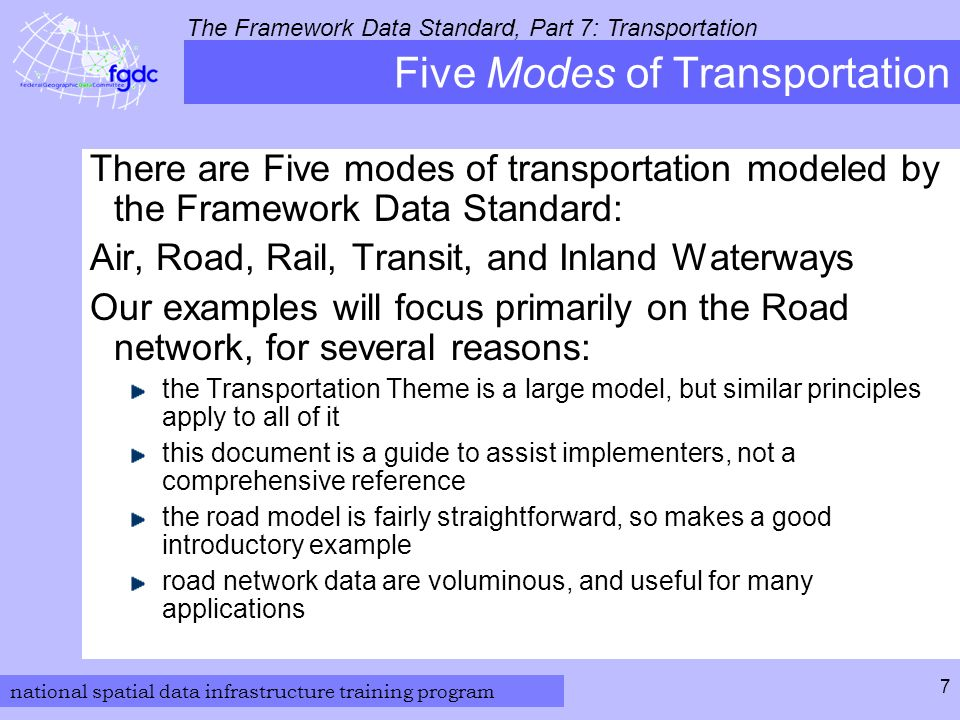 national spatial data infrastructure training program The Framework Data Standard, Part 7: Transportation 7 Five Modes of Transportation There are Five modes of transportation modeled by the Framework Data Standard: Air, Road, Rail, Transit, and Inland Waterways Our examples will focus primarily on the Road network, for several reasons: the Transportation Theme is a large model, but similar principles apply to all of it this document is a guide to assist implementers, not a comprehensive reference the road model is fairly straightforward, so makes a good introductory example road network data are voluminous, and useful for many applications