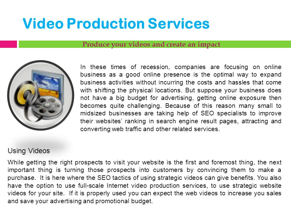 Video Production Services Produce your videos and create an impact In these times of recession, companies are focusing on online business as a good online presence is the optimal way to expand business activities without incurring the costs and hassles that come with shifting the physical locations.