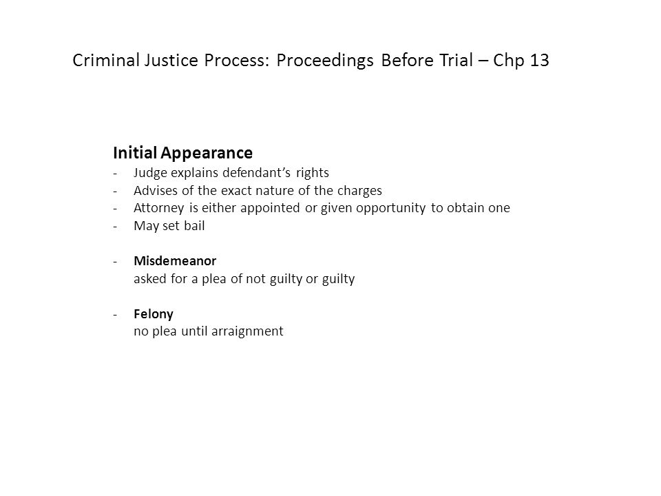 Criminal Justice Process: Proceedings Before Trial – Chp 13 Initial Appearance -Judge explains defendant's rights -Advises of the exact nature of the charges -Attorney is either appointed or given opportunity to obtain one -May set bail -Misdemeanor asked for a plea of not guilty or guilty -Felony no plea until arraignment