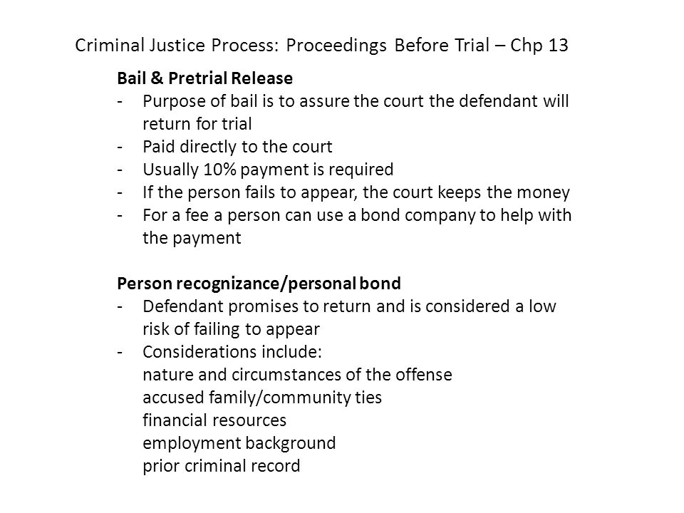 Criminal Justice Process: Proceedings Before Trial – Chp 13 Bail & Pretrial Release -Purpose of bail is to assure the court the defendant will return for trial -Paid directly to the court -Usually 10% payment is required -If the person fails to appear, the court keeps the money -For a fee a person can use a bond company to help with the payment Person recognizance/personal bond -Defendant promises to return and is considered a low risk of failing to appear -Considerations include: nature and circumstances of the offense accused family/community ties financial resources employment background prior criminal record