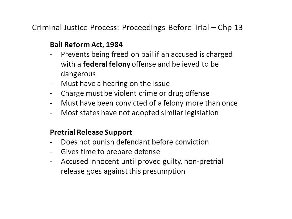 Criminal Justice Process: Proceedings Before Trial – Chp 13 Bail Reform Act, 1984 -Prevents being freed on bail if an accused is charged with a federal felony offense and believed to be dangerous -Must have a hearing on the issue -Charge must be violent crime or drug offense -Must have been convicted of a felony more than once -Most states have not adopted similar legislation Pretrial Release Support -Does not punish defendant before conviction -Gives time to prepare defense -Accused innocent until proved guilty, non-pretrial release goes against this presumption