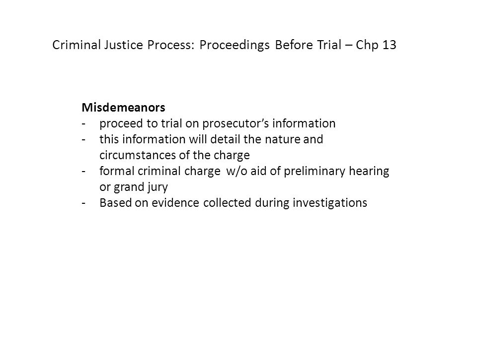 Criminal Justice Process: Proceedings Before Trial – Chp 13 Misdemeanors -proceed to trial on prosecutor's information -this information will detail the nature and circumstances of the charge -formal criminal charge w/o aid of preliminary hearing or grand jury -Based on evidence collected during investigations