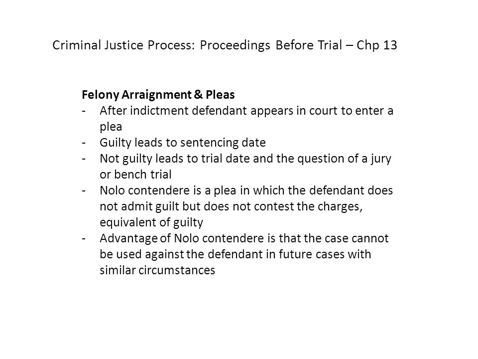 Criminal Justice Process: Proceedings Before Trial – Chp 13 Felony Arraignment & Pleas -After indictment defendant appears in court to enter a plea -Guilty leads to sentencing date -Not guilty leads to trial date and the question of a jury or bench trial -Nolo contendere is a plea in which the defendant does not admit guilt but does not contest the charges, equivalent of guilty -Advantage of Nolo contendere is that the case cannot be used against the defendant in future cases with similar circumstances